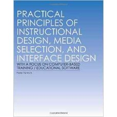 Practical Principles of Instructional Design, Media Selection, and Interface Design with a Focus on Computer-based Training / Educational Software (Fenrich)